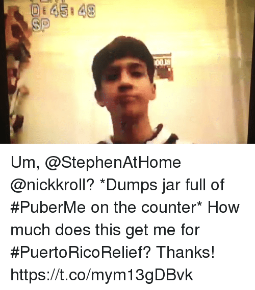 me.me: Um, @StephenAtHome @nickkroll? *Dumps jar full of #PuberMe on the counter* How much does this get me for #PuertoRicoRelief? Thanks! https://t.co/mym13gDBvk
