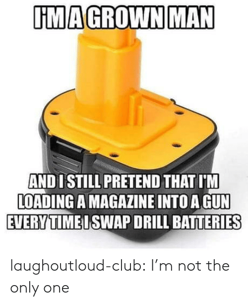 Club, Tumblr, and Blog: UMAGROWN MAN  AND 1 STILL PRETEND THAT I'M  LOADING A MAGAZINE INTO A GUN  EVERYTIMEISWAP DRILL BATTERIES laughoutloud-club:  I'm not the only one