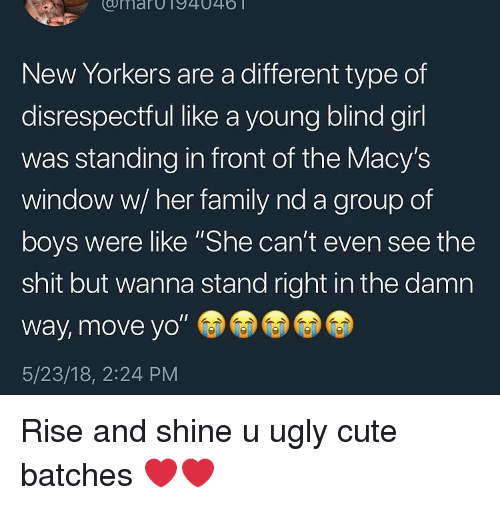 """Cute, Family, and Ugly: umarOT94046  New Yorkers are a different type of  disrespectful like a young blind girl  was standing in front of the Macy's  window w/ her family nd a group of  boys were like """"She can't even see the  shit but wanna stand right in the damn  way, move yo""""  5/23/18, 2:24 PM Rise and shine u ugly cute batches ❤️❤️"""