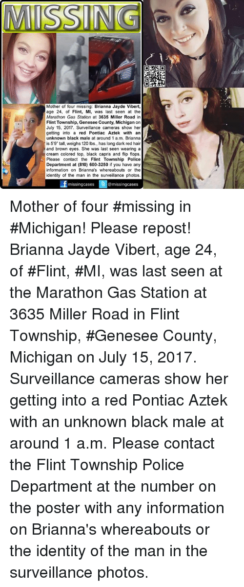 """Memes, Police, and Black: umbia  Mother of four missing: Brianna Jayde Vibert,  age 24, of Flint, MI, was last seen at the  Marathon Gas Station at 3635 Miller Road in  Flint Township, Genesee County, Michigan on  July 15, 2017. Surveillance cameras show her  getting into a red Pontiac Aztek with an  unknown black male at around 1 a.m. Brianna  is 59"""" tall, weighs 120 lbs., has long dark red hair  and brown eyes. She was last seen wearing a  cream colored top, black capris and flip flops  Please contact the Flint Township Police  Department at (810) 600-3250 if you have any  information on Brianna's whereabouts or the  identity of the man in the surveillance photos  missingcases  @missingcases Mother of four #missing in #Michigan! Please repost! Brianna Jayde Vibert, age 24, of #Flint, #MI, was last seen at the Marathon Gas Station at 3635 Miller Road in Flint Township, #Genesee County, Michigan on July 15, 2017. Surveillance cameras show her getting into a red Pontiac Aztek with an unknown black male at around 1 a.m.  Please contact the Flint Township Police Department at the number on the poster with any information on Brianna's whereabouts or the identity of the man in the surveillance photos."""