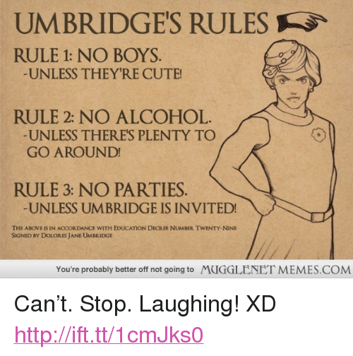 """Cute, Memes, and Alcohol: UMBRIDGE'S RULES  RULE 1: NO BOYS  UNLESS THEYRE CUTE  RULE 2: NO ALCOHOL  UNLESS THERES PLENTY TO  GO AROUND  RULE 3: NO PARTIES.  UNLESS UMBRIDGE IS INVITED!  THE ABOVE IS IN ACCORDANCE WITH EDUCATION DECREE NUMBER TWENTY-NINE  SIGNED BY DOLORES JANE UMBRIDGE  You're probably better off not going to  MUGGLENET MEMES.COM <p>Can&rsquo;t. Stop. Laughing! XD <a href=""""http://ift.tt/1cmJks0"""">http://ift.tt/1cmJks0</a></p>"""