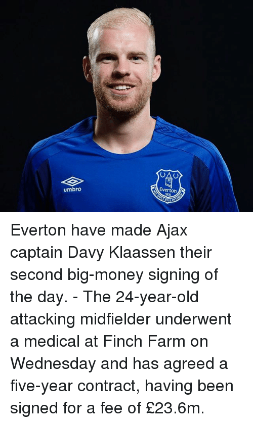 Everton, Memes, and Money: umbro  Everton, Everton have made Ajax captain Davy Klaassen their second big-money signing of the day. - The 24-year-old attacking midfielder underwent a medical at Finch Farm on Wednesday and has agreed a five-year contract, having been signed for a fee of £23.6m.
