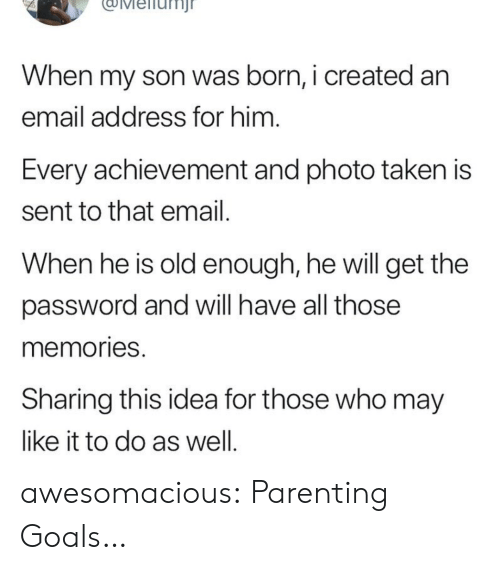 Goals, Taken, and Tumblr: uMeiiunj  When my son was born, i created an  email address for him  Every achievement and photo taken is  sent to that email  When he is old enough, he will get the  password and will have all those  memories  Sharing this idea for those who may  like it to do as well awesomacious:  Parenting Goals…