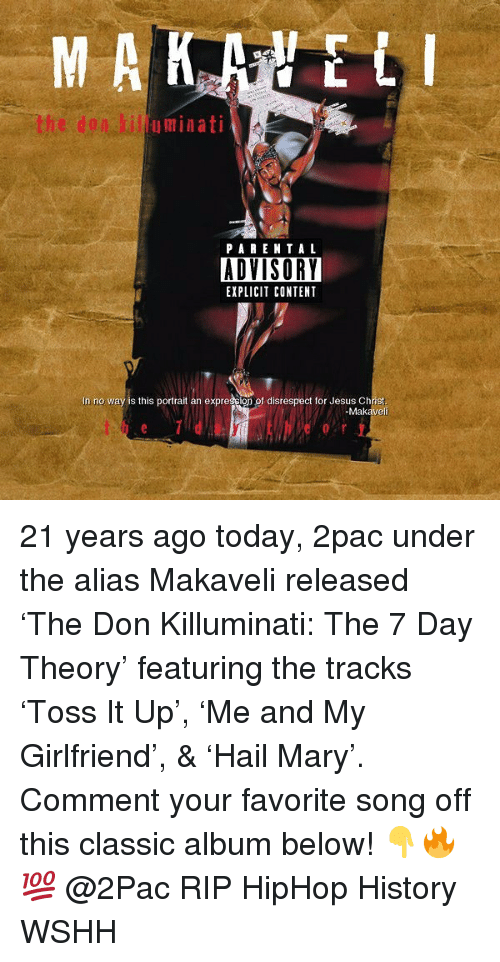 Jesus, Memes, and Wshh: uminati  PA RENTA L  ADVISORY  EXPLICIT CONTENT  In no way is this portrait an expression of disrespect for Jesus Christ  -Makaveli 21 years ago today, 2pac under the alias Makaveli released 'The Don Killuminati: The 7 Day Theory' featuring the tracks 'Toss It Up', 'Me and My Girlfriend', & 'Hail Mary'. Comment your favorite song off this classic album below! 👇🔥💯 @2Pac RIP HipHop History WSHH