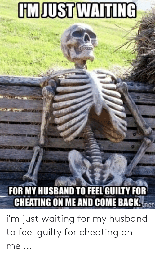 UMJUSTWAITING FOR MY HUSBAND TO FEEL GUILTY FOR CHEATING ON ME AND