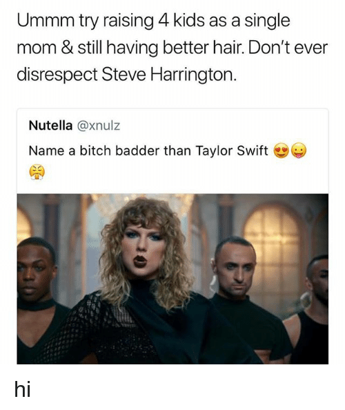 Bitch, Taylor Swift, and Hair: Ummm try raising 4 kids as a single  mom & still having better hair. Don't ever  disrespect Steve Harrington.  Nutella @xnulz  Name a bitch badder than Taylor Swift hi
