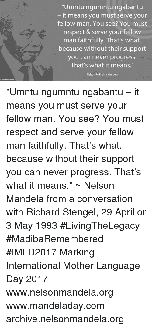 """Memes, Nelson Mandela, and Respect: """"Umntu ngumntu ngabantu  it means you must serve your  fellow man. You see? You must  respect & serve your fellow  man faithfully. That's what  because without their support  you can never progress.  That's what it means.""""  Nelson Rolihlahla Mandela """"Umntu ngumntu ngabantu – it means you must serve your fellow man. You see? You must respect and serve your fellow man faithfully. That's what, because without their support you can never progress. That's what it means."""" ~ Nelson Mandela from a conversation with Richard Stengel, 29 April or 3 May 1993 #LivingTheLegacy #MadibaRemembered #IMLD2017   Marking International Mother Language Day 2017  www.nelsonmandela.org www.mandeladay.com archive.nelsonmandela.org"""