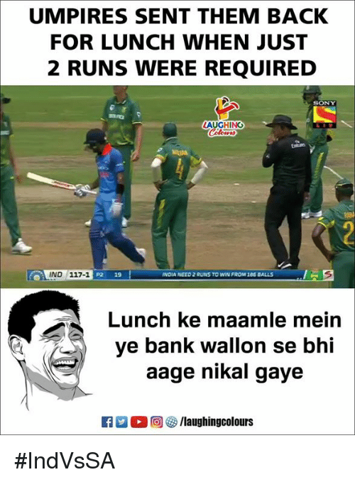 Sony, Bank, and Indianpeoplefacebook: UMPIRES SENT THEM BACK  FOR LUNCH WHEN JUST  2 RUNS WERE REQUIRED  SONY  AUGHING  IND 117-1  P2 19  NDIA NEED 2 RUNS TO WIN FROM 185 BALLS  Lunch ke maamle mein  ye bank wallon se bhi  aage nikal gaye  ET 2  回@/laughingcolours #IndVsSA