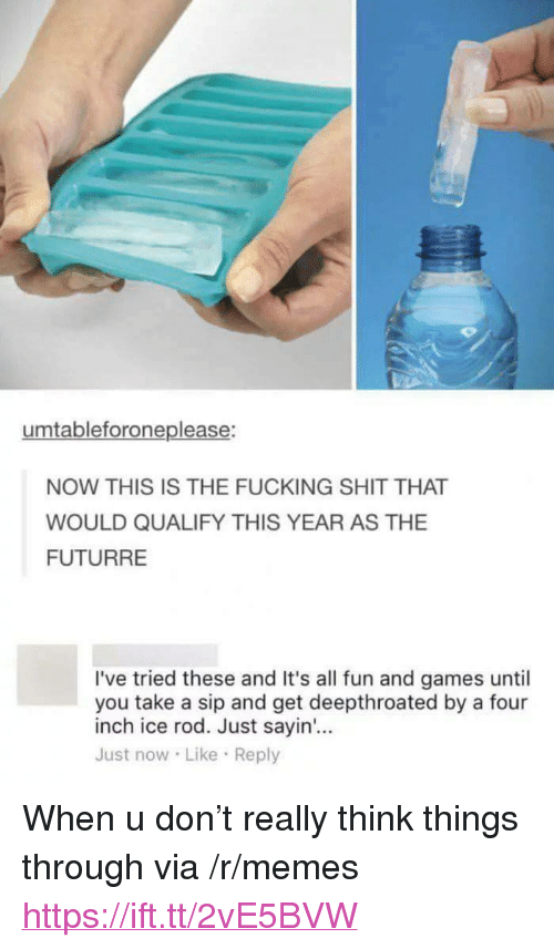 "Fucking, Memes, and Shit: umtableforoneplease:  NOW THIS IS THE FUCKING SHIT THAT  WOULD QUALIFY THIS YEAR AS THE  FUTURRE  I've tried these and It's all fun and games until  you take a sip and get deepthroated by a four  inch ice rod. Just sayin'...  Just now Like Reply <p>When u don't really think things through via /r/memes <a href=""https://ift.tt/2vE5BVW"">https://ift.tt/2vE5BVW</a></p>"