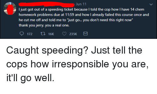 """Thank You, Homework, and Thathappened: un 11  just got out of a speeding ticket because I told the cop how I have 14 chem  homework problems due at 11:59 and how I already failed this course once and  he cut me off and told me to """"just go... you don't need this right now  thank you jerry. you a real one."""