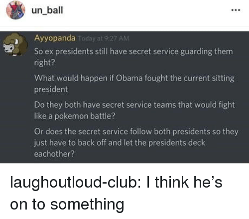 Club, Obama, and Pokemon: un ball  Ayyopanda  AM  So ex presidents still have secret service guarding them  right?  What would happen if Obama fought the current sitting  president  Do they both have secret service teams that would fight  like a pokemon battle?  Or does the secret service follow both presidents so they  just have to back off and let the presidents deck  eachother? laughoutloud-club:  I think he's on to something
