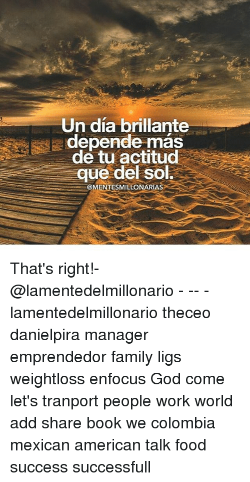 Family, Food, and God: Un dia brillante  depende mas  de tu actitud  que del Sol.  MILLONAR  MENT That's right!-@lamentedelmillonario - -- - lamentedelmillonario theceo danielpira manager emprendedor family ligs weightloss enfocus God come let's tranport people work world add share book we colombia mexican american talk food success successfull