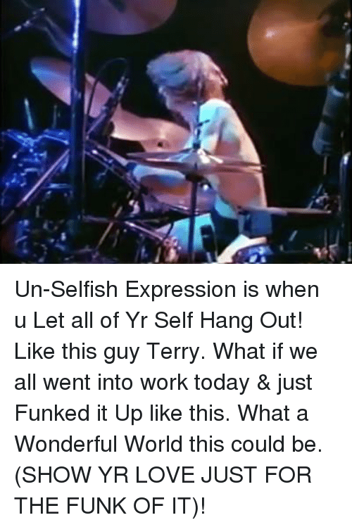 Memes, Selfishness, and 🤖: Un-Selfish Expression is when u Let all of Yr Self Hang Out! Like this guy Terry. What if we all went into work today & just Funked it Up like this. What a Wonderful World this could be. (SHOW YR LOVE JUST FOR THE FUNK OF IT)!
