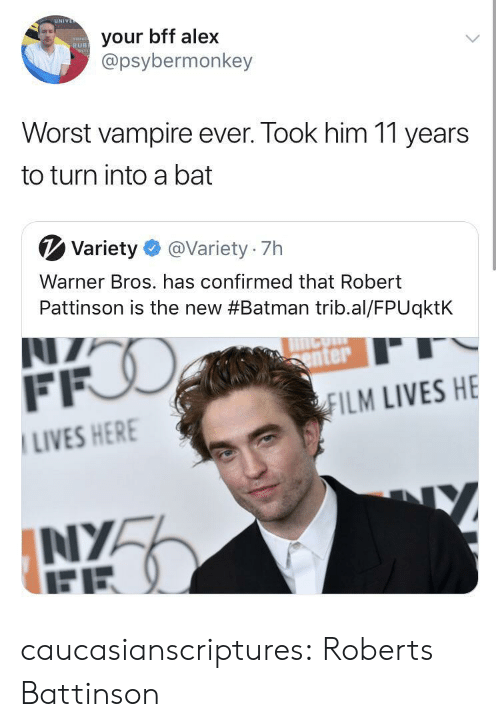 Batman, Tumblr, and Warner Bros.: UN  your bff alex  @psybermonkey  RUB  Worst vampire ever. Took him 11 years  to turn into a bat  V Variety@Variety 7h  Warner Bros. has confirmed that Robert  Pattinson is the new #Batman trib.al/FPUqktk  enter  ILM LIVES HE  LIVES HER  NIYA caucasianscriptures: Roberts Battinson