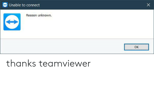 Unable to Connect Reason Unknown OK Thanks Teamviewer | Reason Meme
