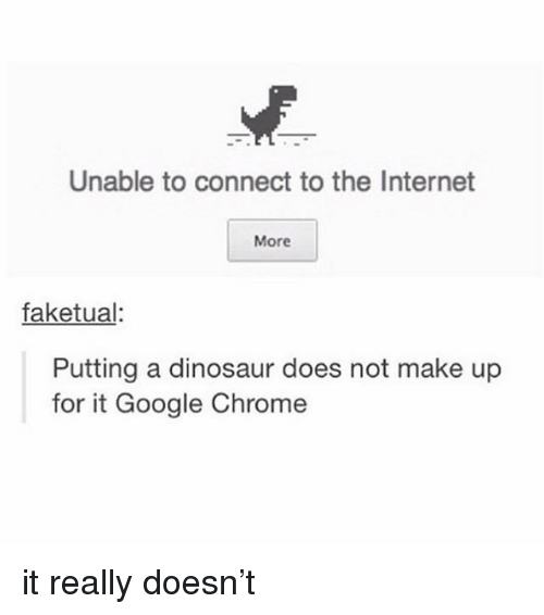 Chrome, Dinosaur, and Google: Unable to connect to the Internet  More  faketual:  Putting a dinosaur does not make up  for it Google Chrome it really doesn't