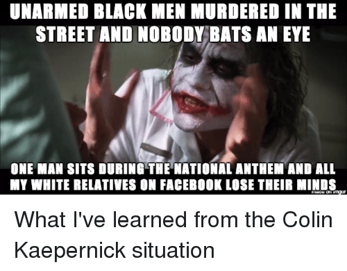Colin Kaepernick, Facebook, and Streets: UNARMED BLACK MEN MURDERED IN THE  STREET AND NOBODY BATS AN EYE  ONE MAN SITS DURING THE NATIONAL ANTHEM AND ALL  MY WHITE RELATIVES ON FACEBOOK LOSE THEIR MINDS What I've learned from the Colin Kaepernick situation