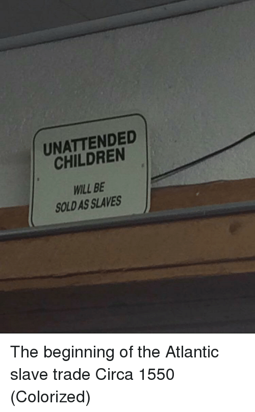 Children, Slaves, and Will: UNATTENDED  CHILDREN  WILL BE  SOLD AS SLAVES The beginning of the Atlantic slave trade Circa 1550 (Colorized)