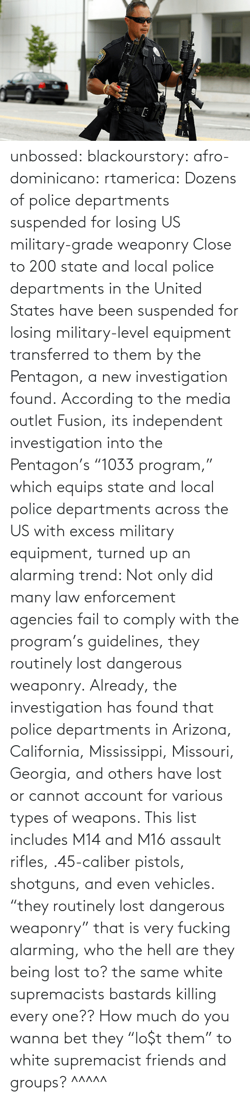"""Fail, Friends, and Police: unbossed: blackourstory:  afro-dominicano:  rtamerica:  Dozens of police departments suspended for losing US military-grade weaponry Close to 200 state and local police departments in the United States have been suspended for losing military-level equipment transferred to them by the Pentagon, a new investigation found. According to the media outletFusion, its independent investigation into the Pentagon's """"1033 program,"""" which equips state and local police departments across the US with excess military equipment, turned up an alarming trend: Not only did many law enforcement agencies fail to comply with the program's guidelines, they routinely lost dangerous weaponry. Already, the investigation has found that police departments in Arizona, California, Mississippi, Missouri, Georgia, and others have lost or cannot account for various types of weapons. This list includes M14 and M16 assault rifles, .45-caliber pistols, shotguns, and even vehicles.  """"they routinely lost dangerous weaponry"""" that is very fucking alarming, who the hell are they being lost to? the same white supremacists bastards killing every one??  How much do you wanna bet they """"lo$t them"""" to white supremacist friends and groups?   ^^^^^"""