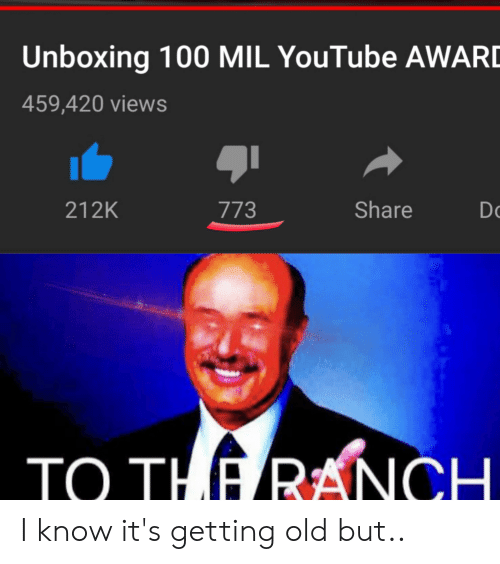 youtube.com, Old, and Mil: Unboxing 100 MIL YouTube AWARD  459,420 views  Share  212K  773  Do  TO THE RANCH. I know it's getting old but..