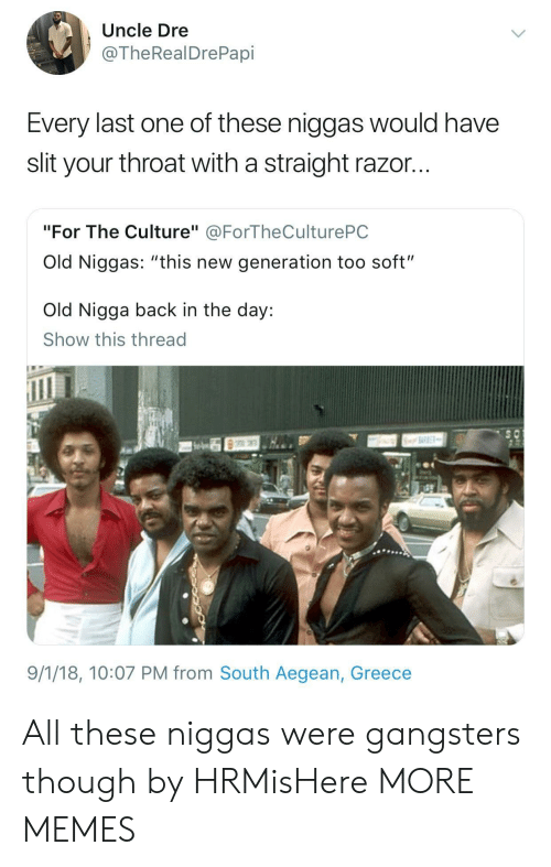 """Dank, Memes, and Target: Uncle Dre  @TheRealDrePapi  Every last one of these niggas would have  slit your throat with a straight razor...  """"For The Culture"""" @ForTheCulturePC  Old Niggas: """"this new generation too soft""""  Old Nigga back in the day:  Show this thread  9/1/18, 10:07 PM from South Aegean, Greece All these niggas were gangsters though by HRMisHere MORE MEMES"""