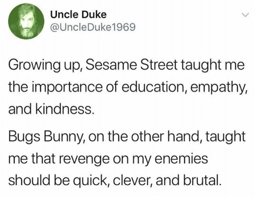 Bugs Bunny, Dank, and Growing Up: Uncle Duke  @UncleDuke1969  Growing up, Sesame Street taught me  the importance of education, empathy,  and kindness.  Bugs Bunny, on the other hand, taught  me that revenge on my enemies  should be quick, clever, and brutal.