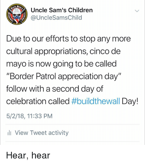 """Children, Memes, and Cinco De Mayo: Uncle Sam's Children  @UncleSamsChild  1775  Due to our efforts to stop any more  cultural appropriations, cinco de  mayo is now going to be called  """"Border Patrol appreciation day""""  follow with a second day of  celebration called #buildtheWall Day!  5/2/18, 11:33 PM  ll View Tweet activity Hear, hear"""