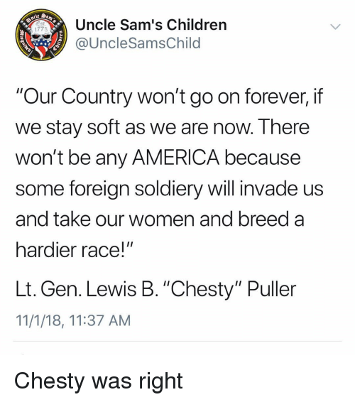 "America, Children, and Memes: Uncle Sam's Children  @UncleSamsChild  1775  ""Our Country won't go on forever, if  we stay soft as we are now. There  won't be any AMERICA because  some foreign soldiery will invade us  and take our women and breed a  hardier race!""  Lt. Gen. Lewis B. ""Chesty"" Puller  11/1/18, 11:37 AM Chesty was right"