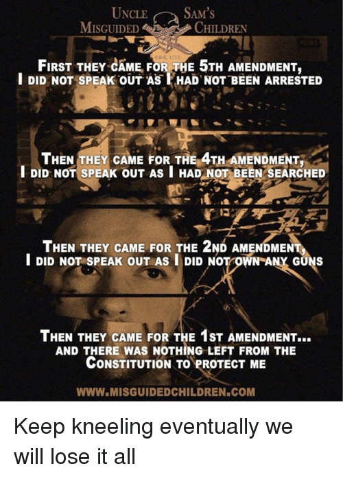 Guns, Constitution, and 2nd Amendment: UNCLE SAM'S  MISGUIDEDCHILDREN  FIRST THEY CAME FOR THE 5TH AMENDMENT,  l DID NOT SPEAK OUT AS HAD NOT BEEN ARRESTED  THEN THEY CAME FOR THE 4TH AMENDMENT.  DID NOT SPEAK OUT AS I HAD NOT BEEN SEARCHED  Po  THEN THEY CAME FOR THE 2ND AMENDMENT  I DID NOT SPEAK OUT AS I DID NOT OWN ANY GUNS  THEN THEY CAME FOR THE 1ST AMENDMENT...  AND THERE WAS NOTHING LEFT FROM THE  CONSTITUTION TO PROTECT ME  WWW.MISGUIDEDCHILDREN.COM Keep kneeling eventually we will lose it all