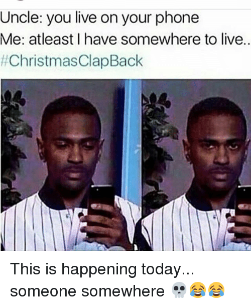 Uncle You Live On Your Phone Me Atleast I Have Somewhere To Live This Is Happening Today Someone Somewhere Christmas Clap Back Meme On Me Me