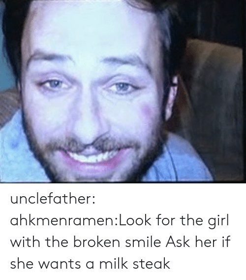 Tumblr, Blog, and Girl: unclefather:  ahkmenramen:Look for the girl with the broken smile  Ask her if she wants a milk steak