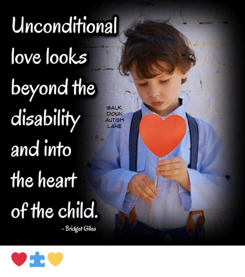 Love, Memes, and Autism: Unconditional  love looks  beyond the  disability  and into  the heart  of the child  WALK  DOWN  AUTISM  LANE  -Bridget Giles ❤️🧩💛