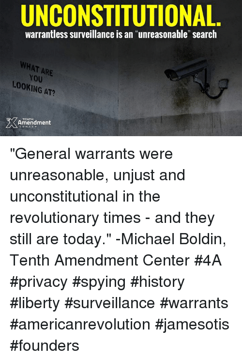 """Memes, History, and Michael: UNCONSTITUTIONAL  warrantless surveillance is an """"unreasonable"""" search  WHAT ARE  YOU  LOOKING AT?  ING  TENTH  Ameridment """"General warrants were unreasonable, unjust and unconstitutional in the revolutionary times - and they still are today."""" -Michael Boldin, Tenth Amendment Center  #4A #privacy #spying #history #liberty #surveillance #warrants #americanrevolution #jamesotis #founders"""