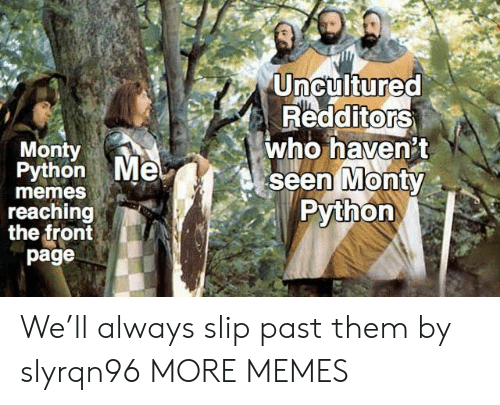 Dank, Memes, and Target: Uncultured  RedditorS  who haven't  seen MontY  Python  0  Monty  Python Me  0  memes  reaching  the front  page We'll always slip past them by slyrqn96 MORE MEMES