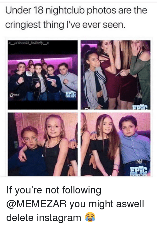 Instagram, Memes, and 🤖: Under 18 nightclub photos are the  cringiest thing l've ever seen. If you're not following @MEMEZAR you might aswell delete instagram 😂