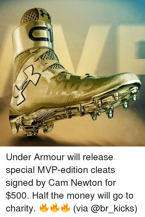Cam Newton, Money, and Sports: Under Armour will release special MVP-edition cleats signed by Cam Newton for $500. Half the money will go to charity. 🔥🔥🔥 (via @br_kicks)