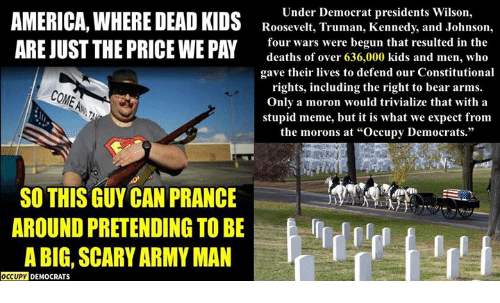 """Meme, Army, and Bear: Under Democrat presidents Wilson,  Roosevelt, Truman, Kennedy, and Johnson,  ARE JUST THE PRICE WE PAY  four wars wvere begun that resulted in the  deaths of over 636,000 kids and men, who  gave their lives to defend our Constitutional  rights, including the right to bear arms.  Onlv a moron would trivialize that with a  stupid meme, but it is what we expect from  the morons at """"Occupy Democrats.""""  SO THIS GUY CAN PRANCE  AROUND PRETENDING TO BE  A BIG, SCARY ARMY MAN  11  OCCUPY DEMOCRATS"""