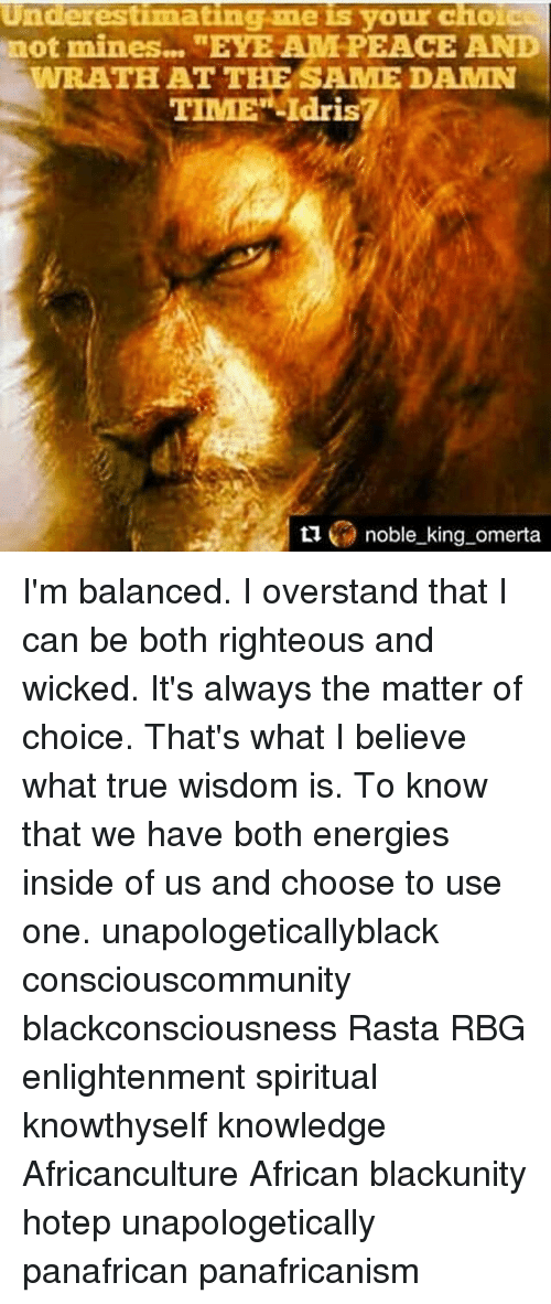 """Memes, True, and Time: Underestimating me is your choic  not mines...""""EYEAM PEACE AND  WRATHAT THE SAME DAMN  TIME"""" -Idris?  L noble king omerta I'm balanced. I overstand that I can be both righteous and wicked. It's always the matter of choice. That's what I believe what true wisdom is. To know that we have both energies inside of us and choose to use one. unapologeticallyblack consciouscommunity blackconsciousness Rasta RBG enlightenment spiritual knowthyself knowledge Africanculture African blackunity hotep unapologetically panafrican panafricanism"""