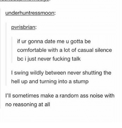 Ass, Comfortable, and Fucking: underhuntressmoon:  pvrisbrian:  if ur gonna date me u gotta be  comfortable with a lot of casual silence  bc i just never fucking talk  I swing wildly between never shutting the  hell up and turning into a stump  I'll sometimes make a random ass noise with  no reasoning at all