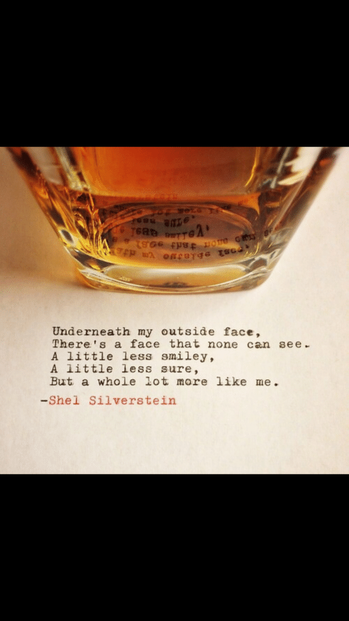 Silverstein, Can, and Shel Silverstein: Underneath my outside face,  There' s a face that none can see  A little less smiley,  A little less sure,  But a whole lot more like me  -Shel Silverstein