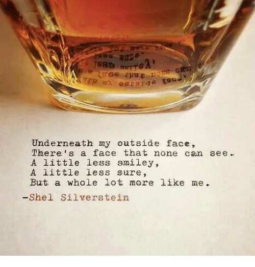 Silverstein, Can, and Shel Silverstein: Underneath my outside face,  Theres a face that none can see.  A little less smiley,  A 1ittle less sure,  But a whole lot more like me  -Shel Silverstein
