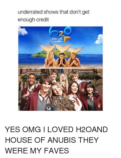 Memes, Omg, and House: underrated shows that don't get  enough credit YES OMG I LOVED H2OAND HOUSE OF ANUBIS THEY WERE MY FAVES
