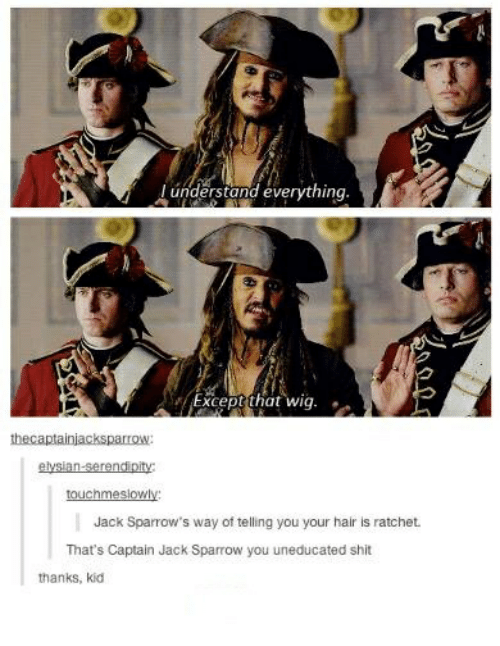 Ratchet, Shit, and Hair: understand everything  Except that wig.  thecaptainjacksparrOW  touchmeslowly  Jack Sparrow's way of telling you your hair is ratchet.  That's Captain Jack Sparrow you uneducated shit  thanks, kid