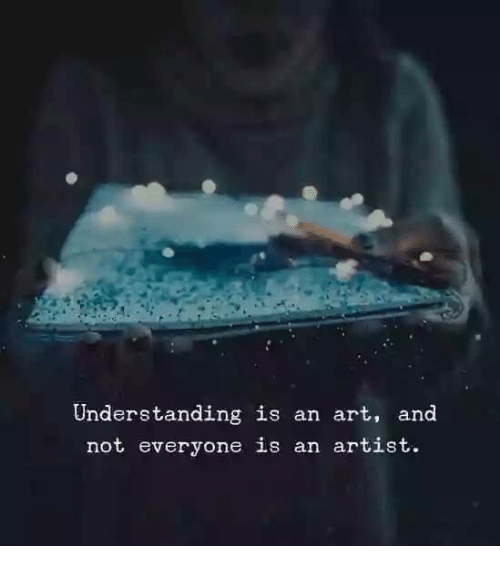 Understanding, Artist, and Art: Understanding is an art, and  not everyone is an artist