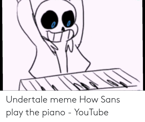 Undertale Meme How Sans Play the Piano - YouTube | Meme on ME ME