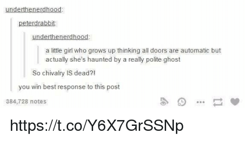 Memes, Best, and Ghost: underthenerdhood  peterdrabbit  underthenerdhood  a little girl who grows up thinking all doors are automatic but  actually she's haunted by a really polite ghost  So chivalry IS dead?  you win best response to this post  384,728 notes https://t.co/Y6X7GrSSNp