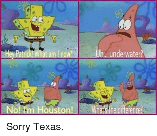Sorry, SpongeBob, and Houston: underwater?  09  No! ''m Houston  sthe difference?