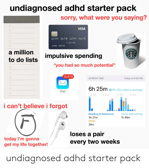 "Life, Sorry, and Starter Packs: undiagnosed adhd starter pack  sorry, what were you saying?  VISA  1234 5678 1234 5678  12/20  SMITH  J◇HN  a mililion  impulsive spending  OFF  to do lists  ""you had so much potential""  13,678  6h 25m o 6h 25m above average  Mail  12 PM  12 AM  6 AM  6 PM  I can't believe i forgot  Reading & Reference Social  1h 49m  3h 27m  Other  26m  loses a pair  every two weeks  today i'm gonna  get my life together undiagnosed adhd starter pack"