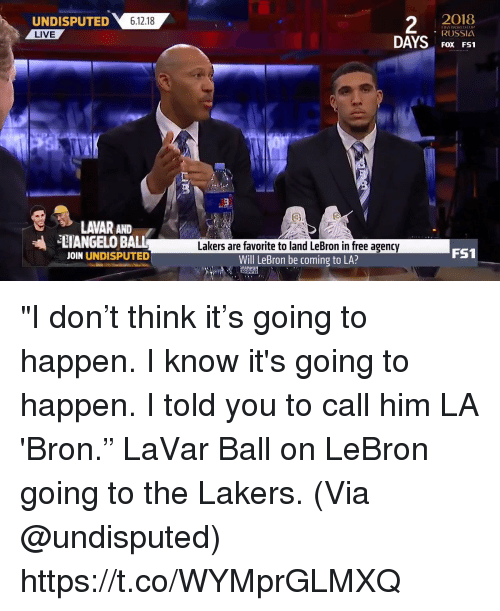 "Los Angeles Lakers, Memes, and Free: UNDISPUTED 61218  2  2O18  RUSSIA  FOX FS1  LIVE  LAVAR AND  ANGELO BALL  JOIN UNDISPUTED  Lakers are favorite to land LeBron in free agency  Will LeBron be coming to LA?  FS1 ""I don't think it's going to happen. I know it's going to happen. I told you to call him LA 'Bron.""   LaVar Ball on LeBron going to the Lakers.   (Via @undisputed)    https://t.co/WYMprGLMXQ"
