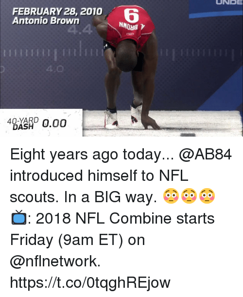 Friday, Memes, and Nfl: UNEE  FEBRUARY 28, 2010  Antonio Brown  6  4  IIII EIHETT1  4.0  4BXKRD 0.00 Eight years ago today... @AB84 introduced himself to NFL scouts. In a BIG way. 😳😳😳  📺: 2018 NFL Combine starts Friday (9am ET) on @nflnetwork. https://t.co/0tqghREjow